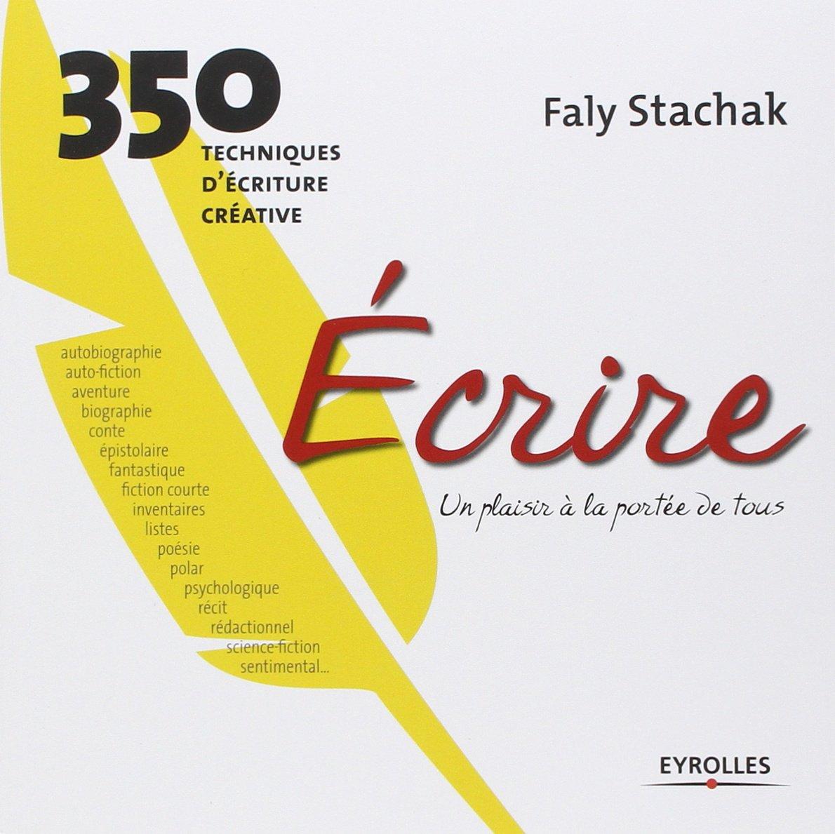 Amazon.fr - Écrire - un plaisir à la portée de tous: 350 techniques d' écriture créative - Faly Stachak - Livres
