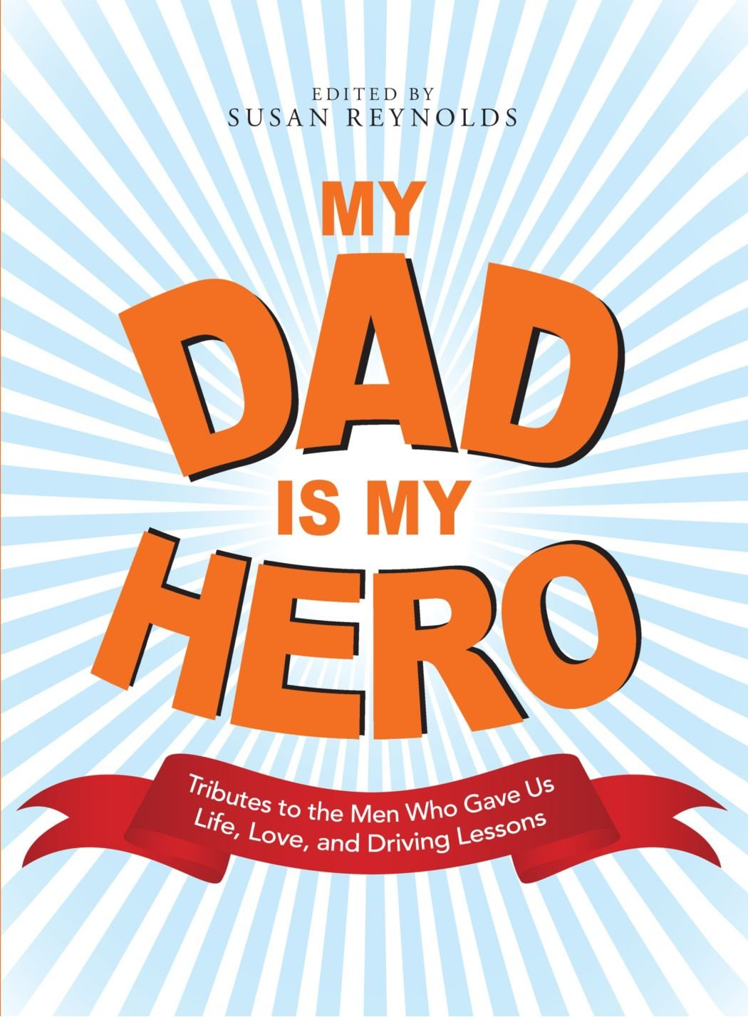 My Dad Is My Hero: Tributes to the Men Who Gave Us Life, Love, and ...