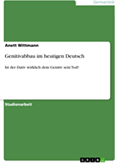 Genitivabbau im heutigen Deutsch: Ist der Dativ wirklich dem Genitiv sein Tod? (German Edition)