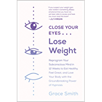 Close Your Eyes, Lose Weight: Reprogram Your Subconscious Mind in 12 Weeks to Eat Healthy, Feel Great, and Love Your Body with the Groundbreaking Power of Hypnosis