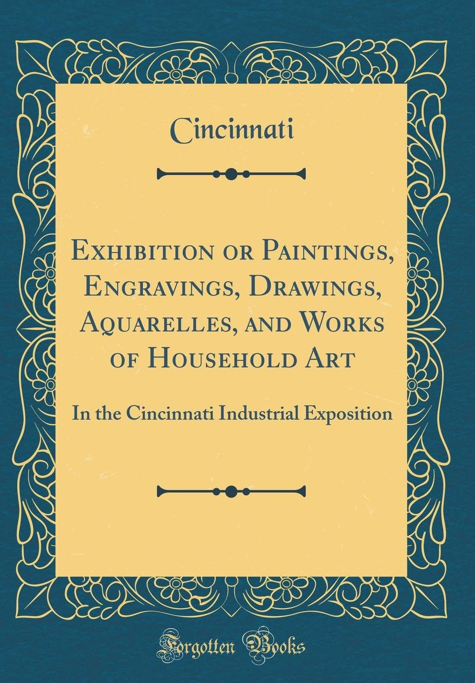 Exhibition or Paintings, Engravings, Drawings, Aquarelles, and Works of Household Art: In the Cincinnati Industrial Exposition (Classic Reprint) pdf epub