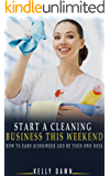 Start A Cleaning Business This Weekend: How To Earn $1000/Week And Be Your Own Boss