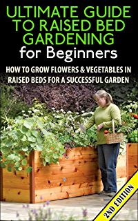 The Ultimate Guide To Raised Bed Gardening For Beginners 2nd Edition: How  To Grow Flowers