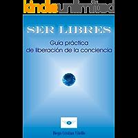 SER LIBRES: Guía práctica de liberación de la conciencia
