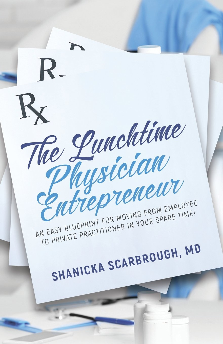 The Lunchtime Physician Entrepreneur: As Easy Blueprint for Moving From Employee to Private Practitioner in Your Spare Time!