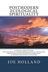 Postmodern Ecological Spirituality: Catholic-Christian Hope for the Dawn of a Postmodern Ecological Civilization Rising from within the Spiritual Dark Night of Modern Industrial Civilization Paperback