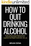 How to Quit Drinking Alcohol: Proven Ways to Stop Drinking Alcohol, Overcome Alcoholism, Discover True Happiness and Regain Control over Your Life – Alcoholics Anonymous, Sobriety Book