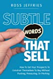 Subtle Words That Sell: How To Get Your Prospects To Convince Themselves To Buy Without Pushing, Pressuring Or Pitching