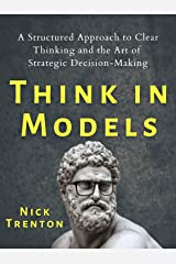 Think in Models: A Structured Approach to Clear Thinking and the Art of Strategic Decision-Making (Mental and Emotional Abundance Book 5) Kindle Edition
