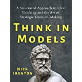 Think in Models: A Structured Approach to Clear Thinking and the Art of Strategic Decision-Making (Mental and Emotional Abund