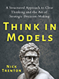 Think in Models: A Structured Approach to Clear Thinking and the Art of Strategic Decision-Making (Mental and Emotional…
