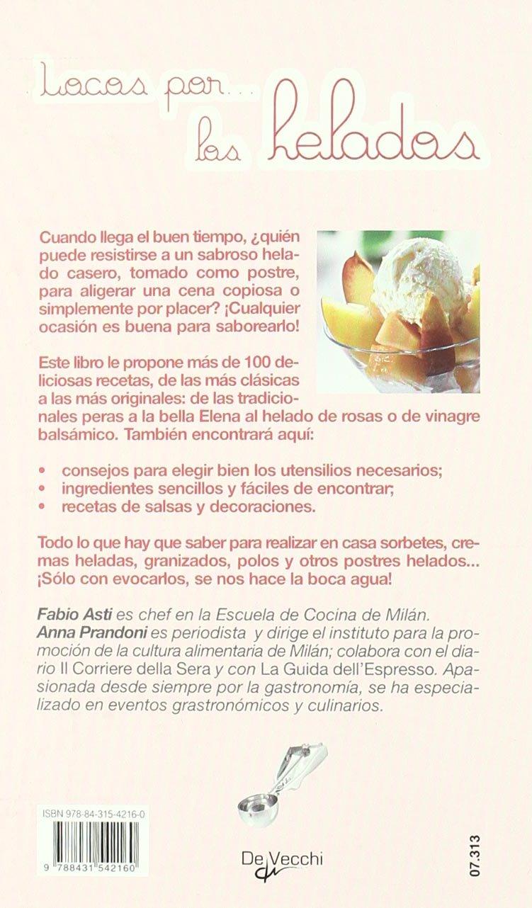 Locos por los helados. Mas de 100 recetas del tradicional helado de crema a los sorbetes mas originales (Spanish Edition): Fabio Asti, Anna Prandonni: ...
