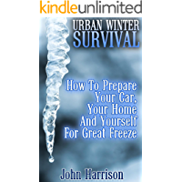 Urban Winter Survival: How To Prepare Your Car, Your Home And Yourself For Great Freeze : (Prepper's Guide, Survival Guide, Alternative Medicine, Emergency)