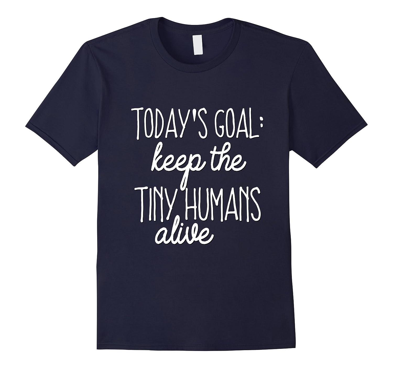 Funny Mom Shirt Todays Goal Keep Tiny Humans Alive Dad Kids