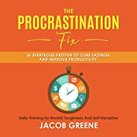 The Procrastination Fix: 36 Strategies Proven to Cure Laziness and Improve Productivity: Daily Training for Mental Toughness and Self Discipline