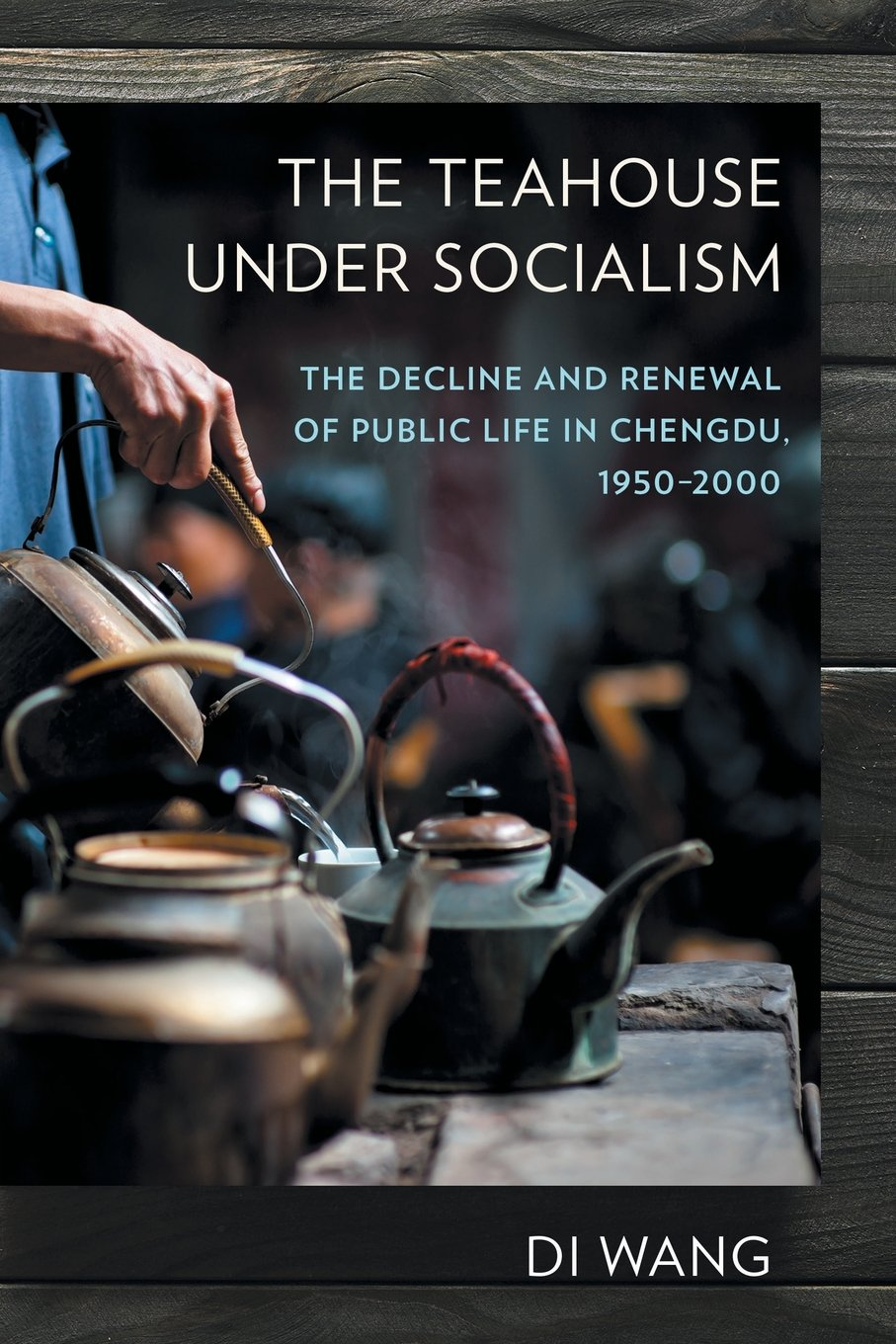 Download The Teahouse under Socialism: The Decline and Renewal of Public Life in Chengdu, 1950–2000 pdf