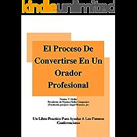EL PROCESO DE CONVERTIRSE EN UN ORADOR PROFESIONAL: Un Libro Practico Para Ayudar A Los Futuros Conferencistas