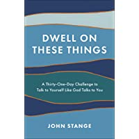 Dwell on These Things: A Thirty-One-Day Challenge to Talk to Yourself Like God Talks to You