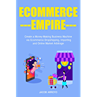 Ecommerce Empire: Create a Money-Making Business Machine via Ecommerce Dropshipping, Importing and Online Market Arbitrage (English Edition)