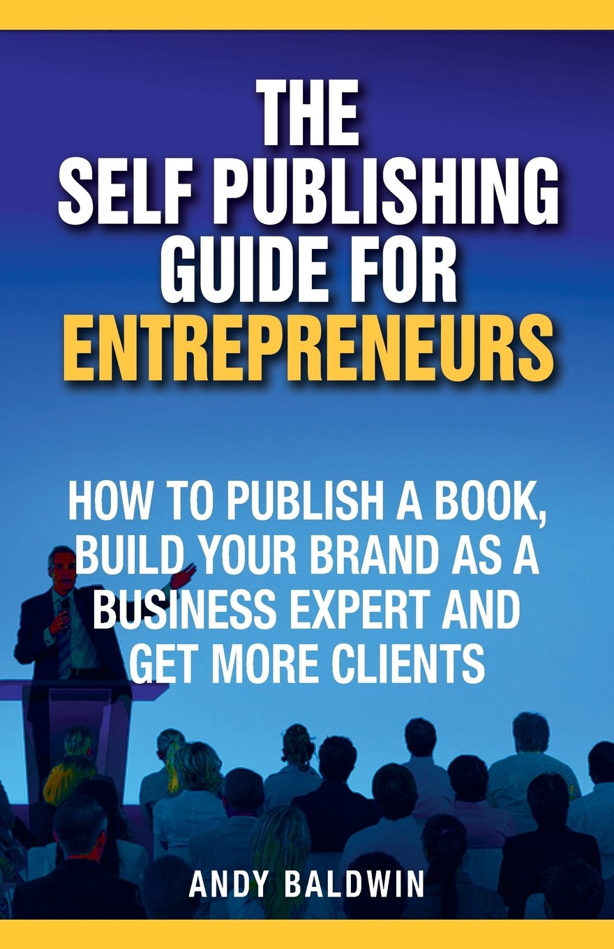 Download The Self Publishing Guide for Entrepreneurs: How to Self Publish a Book, Build Your Brand as a Business Expert, and Get More Clients ebook