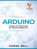 Arduino: A Step-by-Step Guide for Absolute Beginners (English Edition)