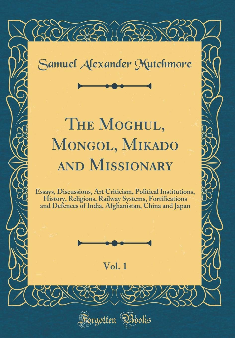 Download The Moghul, Mongol, Mikado and Missionary, Vol. 1: Essays, Discussions, Art Criticism, Political Institutions, History, Religions, Railway Systems, ... China and Japan (Classic Reprint) pdf