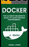 Docker: The Ultimate Beginner's Guide to Learn Docker Programming