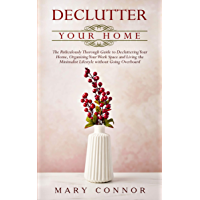 Declutter Your Home: The Ridiculously Thorough Guide to Decluttering Your Home, Organizing Your Work Space and Living the Minimalist Lifestyle without Going Overboard (Declutter Your Life Book 1)
