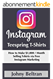 Instagram Teespring T-shirts: How to Make $1,000 Per Month Selling Tshirts via Free Instagram Marketing (English Edition)