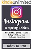 Instagram Teespring T-shirts: How to Make $1,000 Per Month Selling Tshirts via Free Instagram Marketing