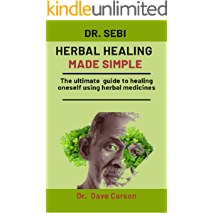 Dr. Sebi Herbal Healing Made Simple: The Ultimate Guide To Healing Oneself Using Herbal Medicines