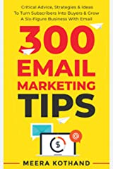300 Email Marketing Tips: Critical Advice And Strategy To Turn Subscribers Into Buyers & Grow A Six-Figure Business With Email Kindle Edition