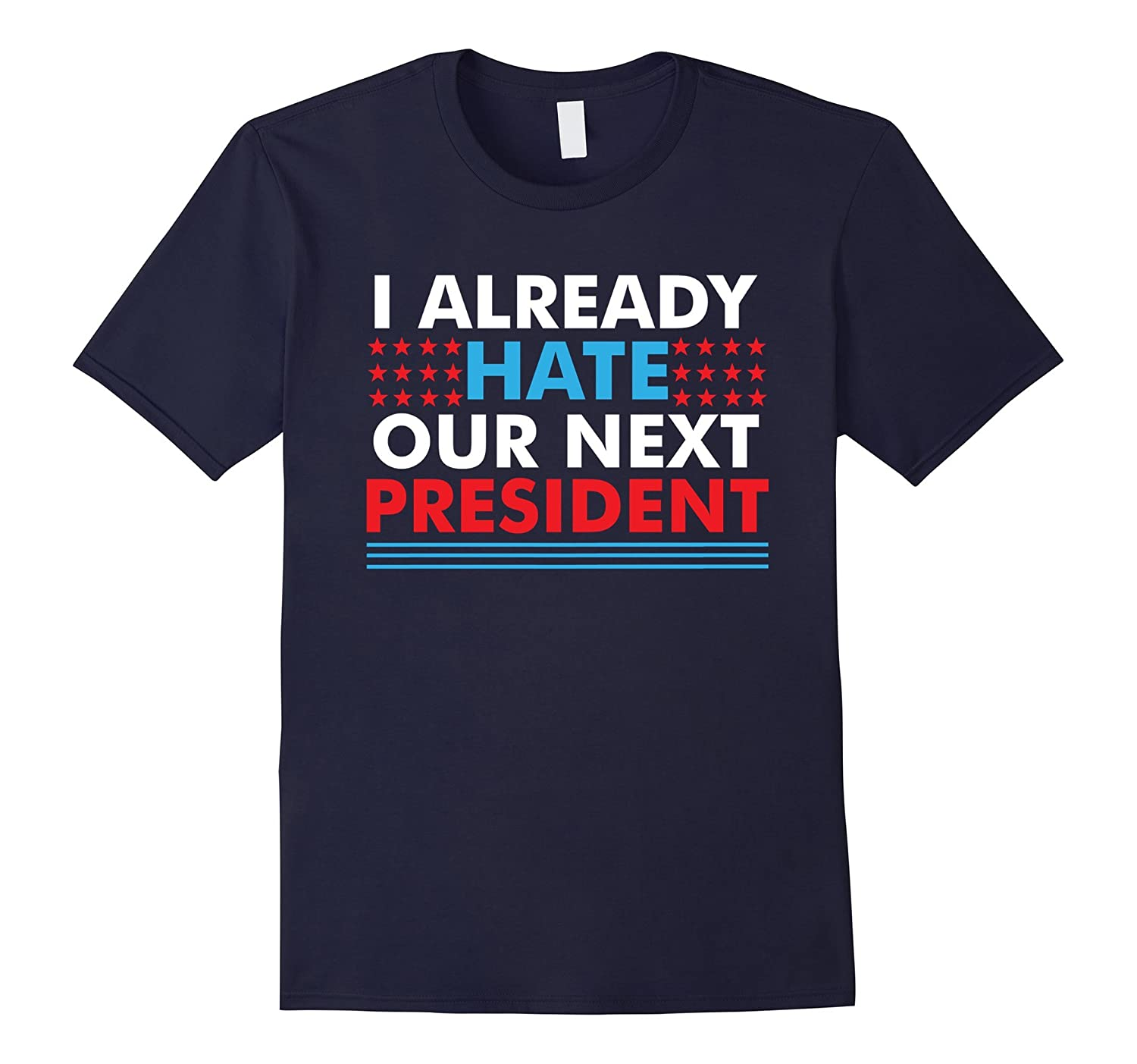 I Already Hate Our Next President T-Shirt | Funny Election 2016 Tee-Art