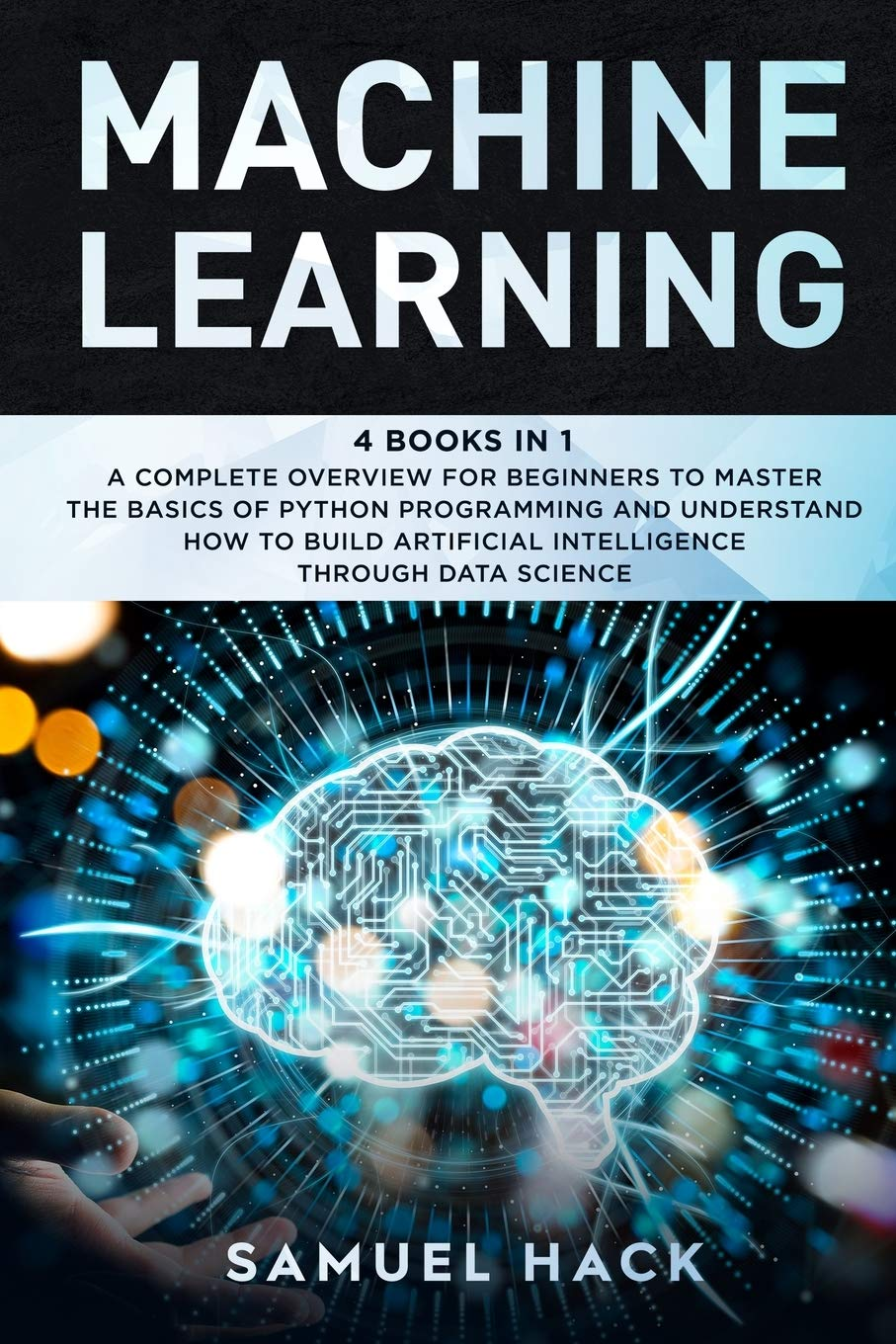 Machine Learning: 4 Books in 1: A Complete Overview for Beginners to Master the Basics of Python Programming and Understand How to Build Artificial Intelligence Through Data Science
