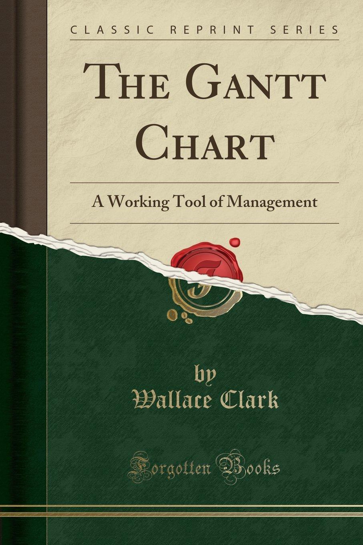 The Gantt Chart A Working Tool Of Management Classic Reprint
