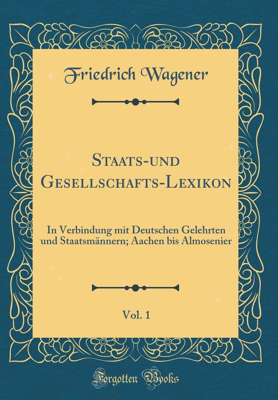 Download Staats-und Gesellschafts-Lexikon, Vol. 1: In Verbindung mit Deutschen Gelehrten und Staatsmännern; Aachen bis Almosenier (Classic Reprint) (German Edition) ebook