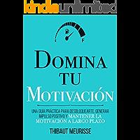 Domina Tu Motivación : Una guía práctica para desbloquearte, generar impulso positivo y mantener la motivación a largo…