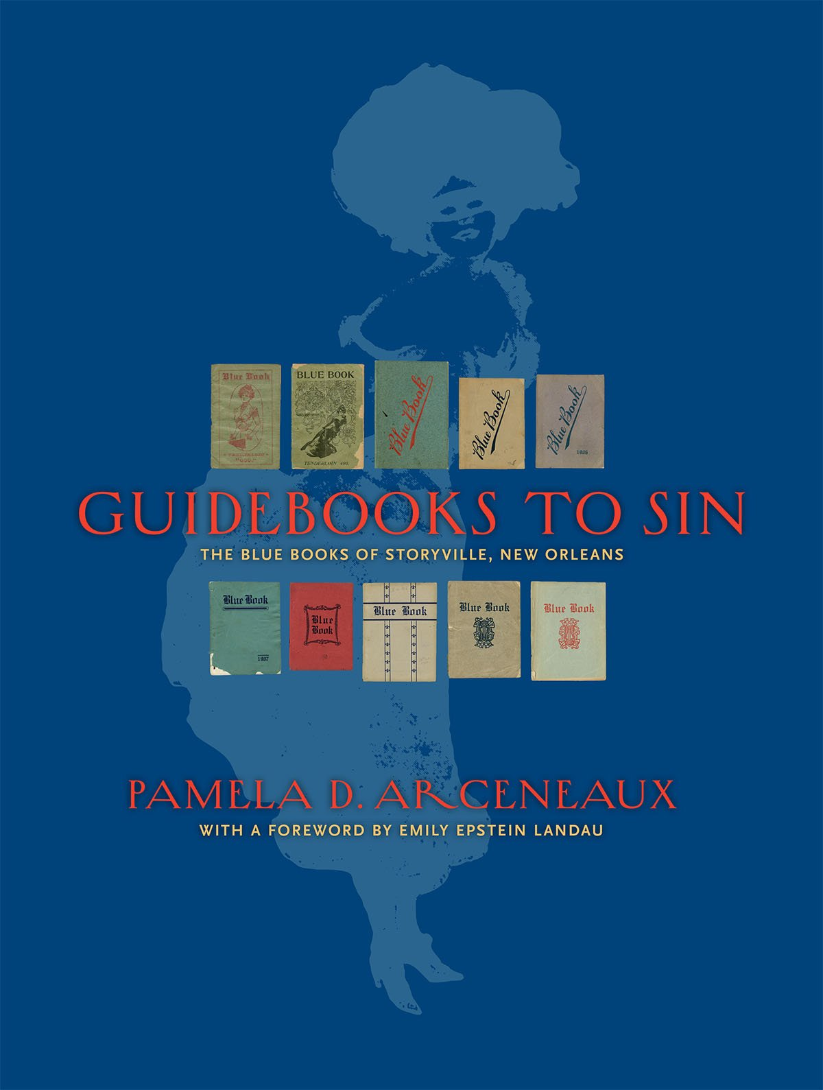 Guidebooks to Sin: The Blue Books of Storyville, New Orleans: Pamela D.  Arceneaux, with a foreword by Emily Epstein Landau, Dorothy Ball, ...