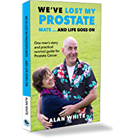We've Lost My Prostate, Mate! ... And Life Goes On: One man's story and practical survival guide for Prostate Cancer