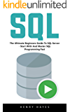 SQL : The Ultimate Beginners Guide To SQL Server - Start With And Master SQL Programming Fast!