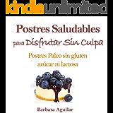 Postres Saludables para Disfrutar sin Culpa: Postres Paleo sin Gluten, Azucar ni Lactosa (