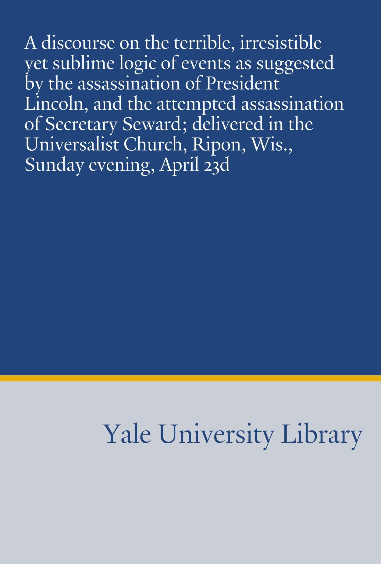 A discourse on the terrible, irresistible yet sublime logic of events as suggested by the assassination of President Lincoln, and the attempted ... Ripon, Wis., Sunday evening, April 23d pdf