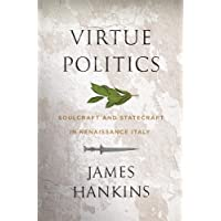 Virtue Politics – Soulcraft and Statecraft in Renaissance Italy