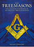 The Freemasons: The Illustrated Book of An Ancient Brotherhood [Fully Illustrated]