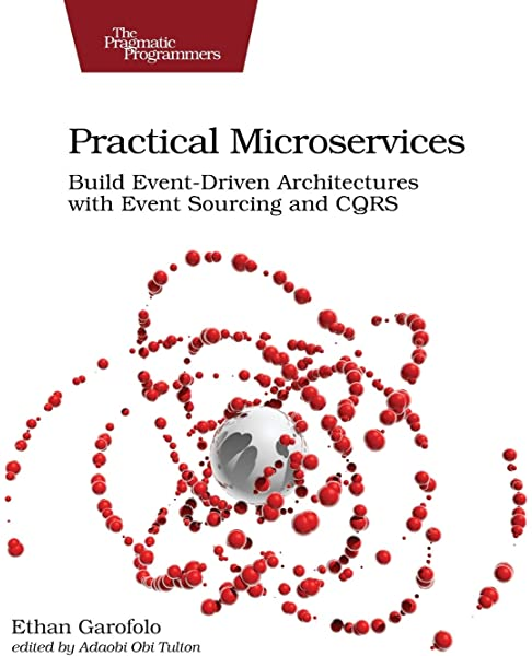 Practical Microservices Build Event Driven Architectures With Event Sourcing And Cqrs Garofolo Ethan 9781680506457 Amazon Com Books