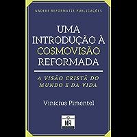 Uma Introdução à Cosmovisão Reformada: A visão cristã do mundo e da vida