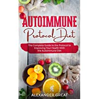 Autoimmune Protocol Diet: The Complete Guide to the Protocol to Improving Your Health With the Autoimmune Diet