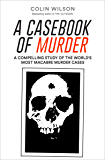A Casebook of Murder: A Compelling Study of the World's Most Macabre Murder Cases