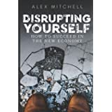 Disrupting Yourself: How to Succeed in the New Economy