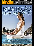 Meditação Para Iniciantes: Como Meditar, Aliviar Stress e alcançar Felicidade, Foco, Sucesso